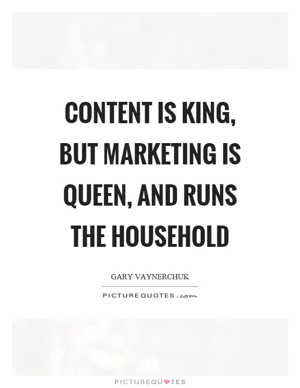 Content is king, but marketing is queen, and runs the household Picture Quote #1