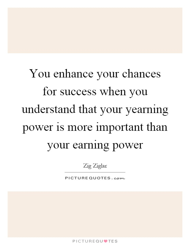 You enhance your chances for success when you understand that your yearning power is more important than your earning power Picture Quote #1