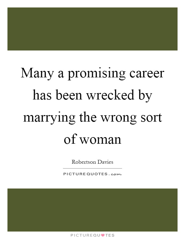 Many a promising career has been wrecked by marrying the wrong sort of woman Picture Quote #1