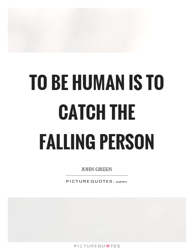 To be human is to catch the falling person Picture Quote #1