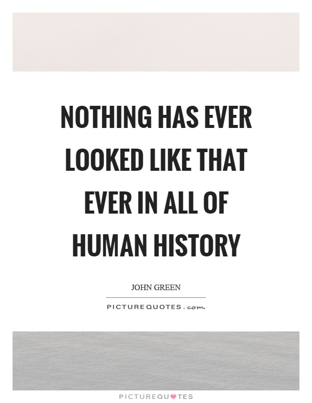 Nothing has ever looked like that ever in all of human history Picture Quote #1