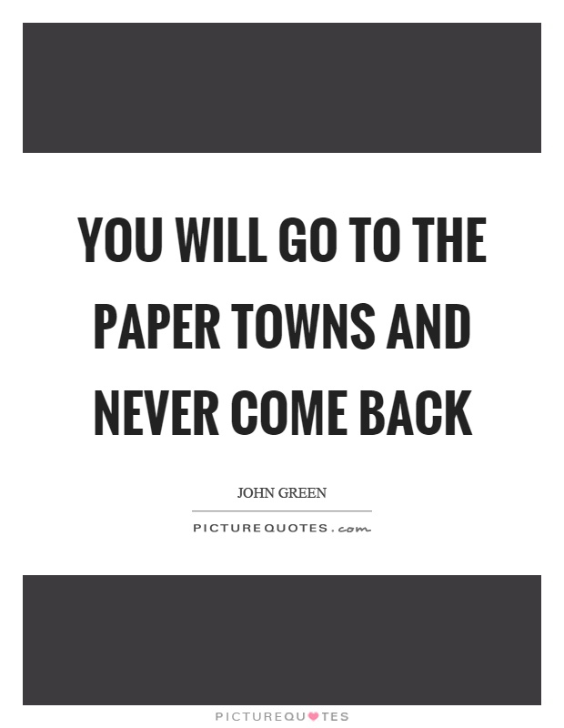You will go to the paper towns and never come back Picture Quote #1