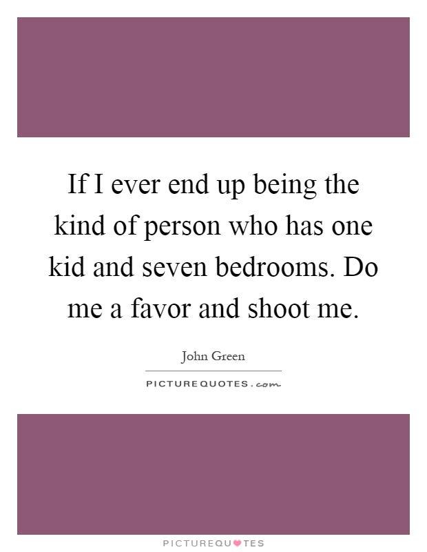 If I ever end up being the kind of person who has one kid and seven bedrooms. Do me a favor and shoot me Picture Quote #1