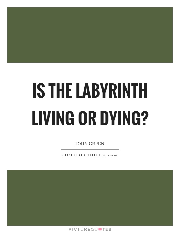 Is the labyrinth living or dying? Picture Quote #1