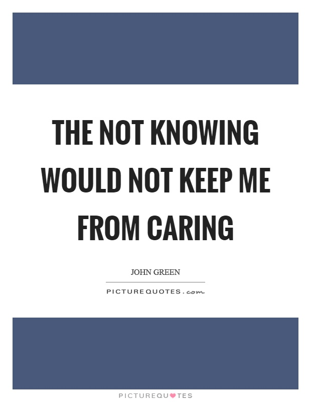 The not knowing would not keep me from caring Picture Quote #1