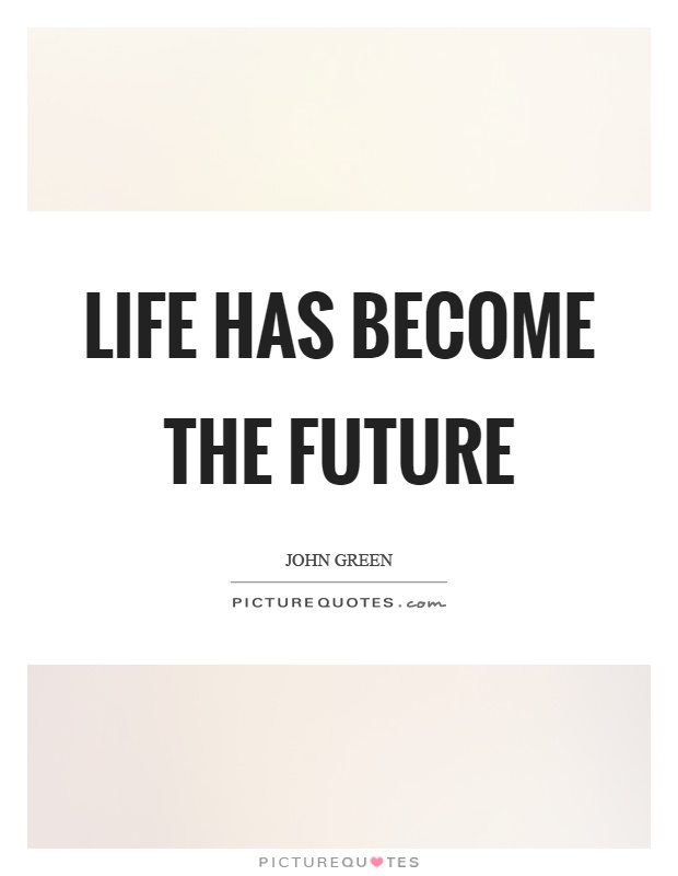 Life has become the future Picture Quote #1