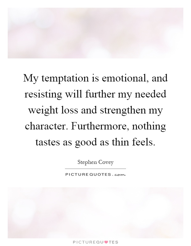 My temptation is emotional, and resisting will further my needed weight loss and strengthen my character. Furthermore, nothing tastes as good as thin feels Picture Quote #1