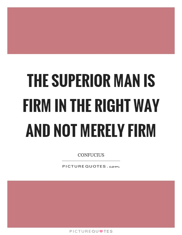 The superior man is firm in the right way and not merely firm Picture Quote #1