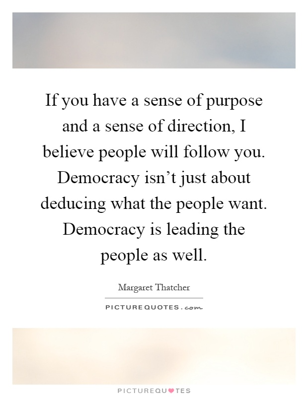 If you have a sense of purpose and a sense of direction, I believe people will follow you. Democracy isn't just about deducing what the people want. Democracy is leading the people as well Picture Quote #1