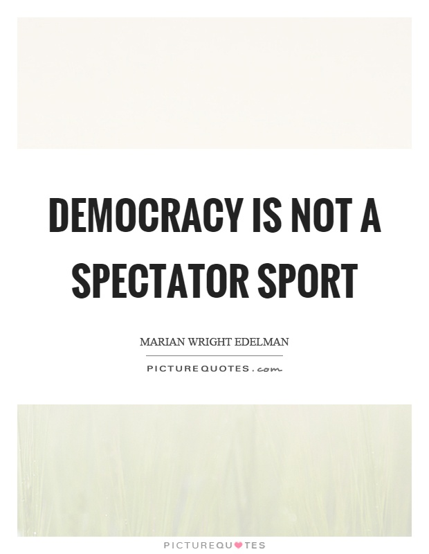 Democracy is not a spectator sport Picture Quote #1