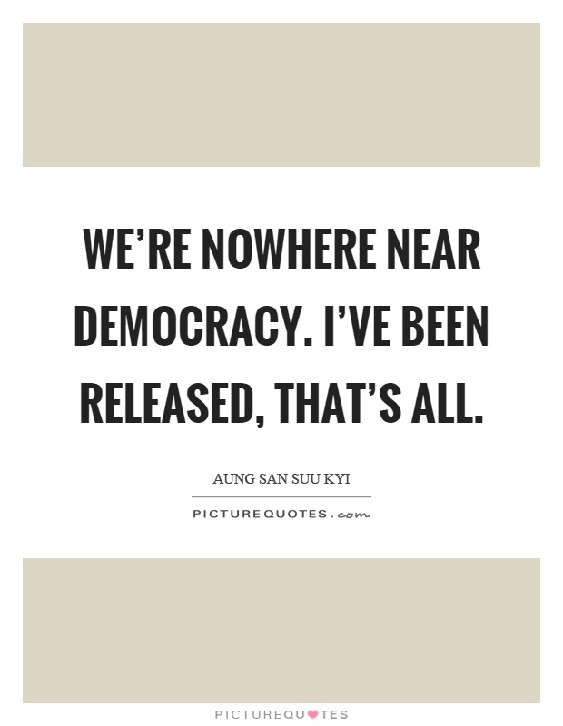 We're nowhere near democracy. I've been released, that's all Picture Quote #1