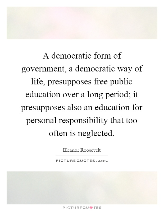 A democratic form of government, a democratic way of life, presupposes free public education over a long period; it presupposes also an education for personal responsibility that too often is neglected Picture Quote #1