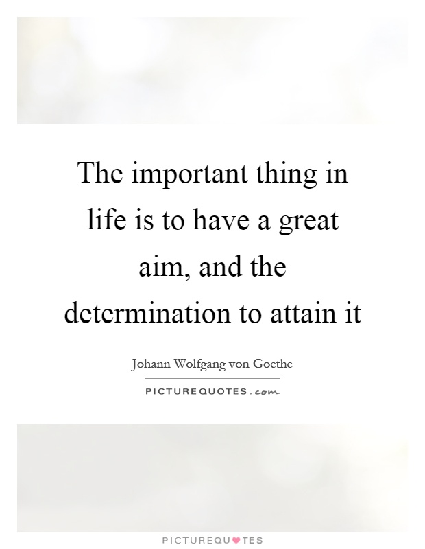 The important thing in life is to have a great aim, and the determination to attain it Picture Quote #1