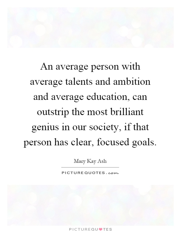 An average person with average talents and ambition and average education, can outstrip the most brilliant genius in our society, if that person has clear, focused goals Picture Quote #1