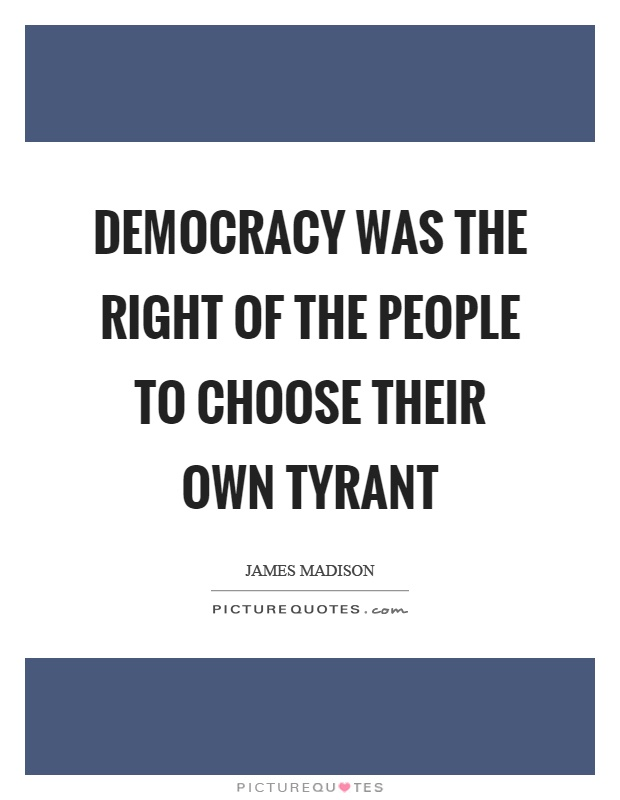 Democracy was the right of the people to choose their own tyrant Picture Quote #1