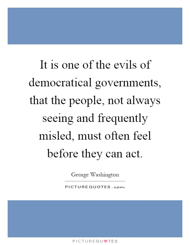 It is one of the evils of democratical governments, that the people, not always seeing and frequently misled, must often feel before they can act Picture Quote #1