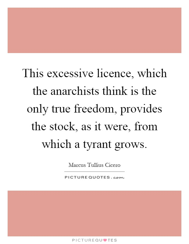 This excessive licence, which the anarchists think is the only true freedom, provides the stock, as it were, from which a tyrant grows Picture Quote #1