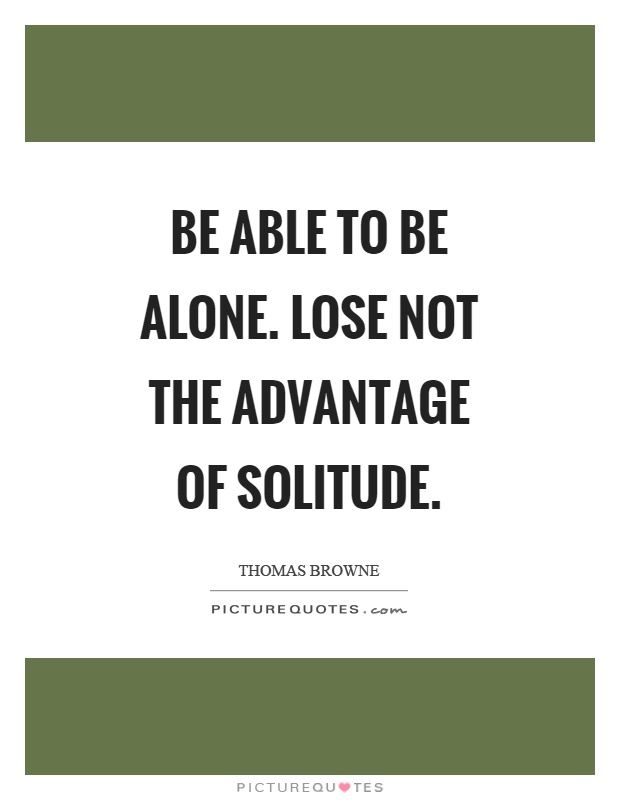 Be able to be alone. Lose not the advantage of solitude Picture Quote #1