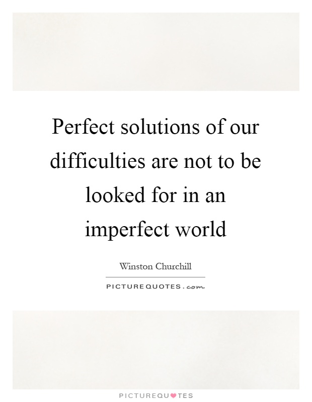 Perfect solutions of our difficulties are not to be looked for in an imperfect world Picture Quote #1