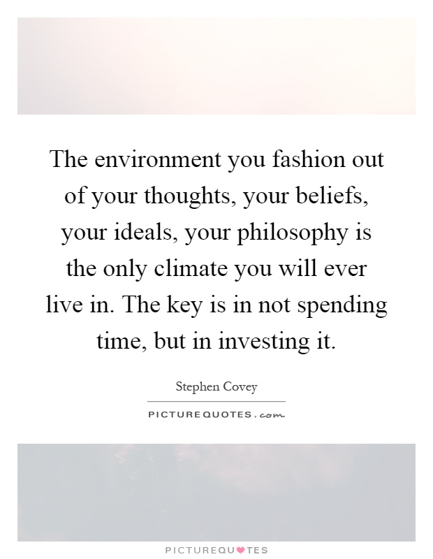 The environment you fashion out of your thoughts, your beliefs, your ideals, your philosophy is the only climate you will ever live in. The key is in not spending time, but in investing it Picture Quote #1