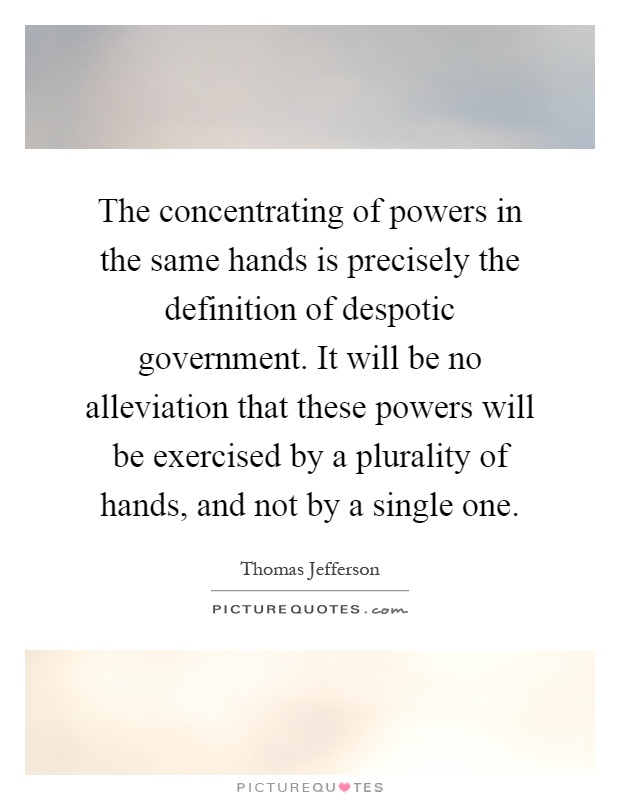 The concentrating of powers in the same hands is precisely the definition of despotic government. It will be no alleviation that these powers will be exercised by a plurality of hands, and not by a single one Picture Quote #1