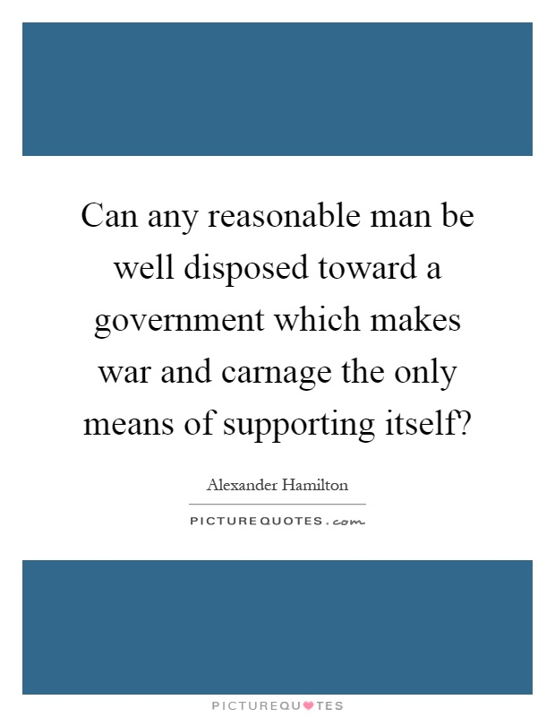 Can any reasonable man be well disposed toward a government which makes war and carnage the only means of supporting itself? Picture Quote #1
