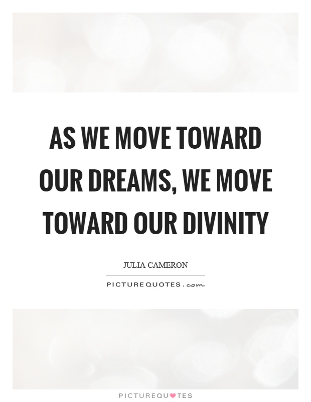 As we move toward our dreams, we move toward our divinity Picture Quote #1