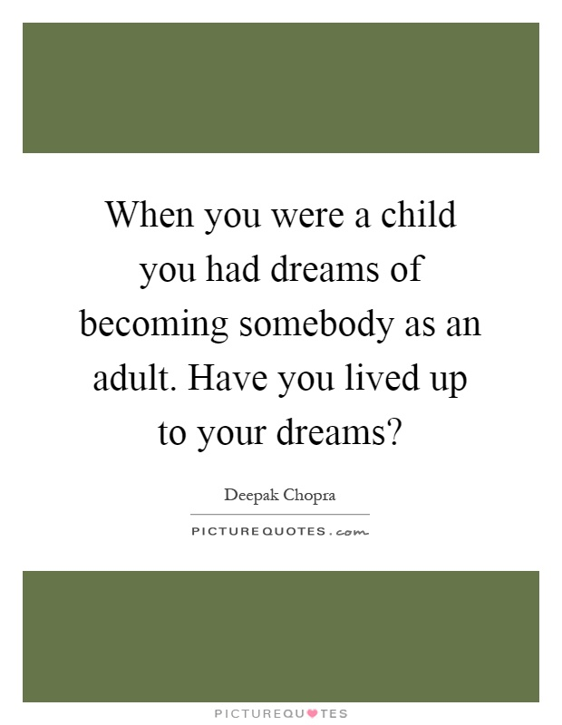 When you were a child you had dreams of becoming somebody as an adult. Have you lived up to your dreams? Picture Quote #1