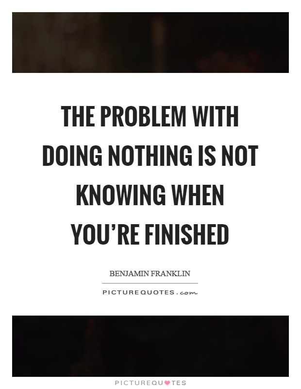 The problem with doing nothing is not knowing when you're finished Picture Quote #1