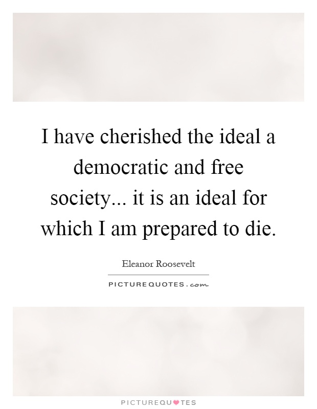 I have cherished the ideal a democratic and free society... it is an ideal for which I am prepared to die Picture Quote #1