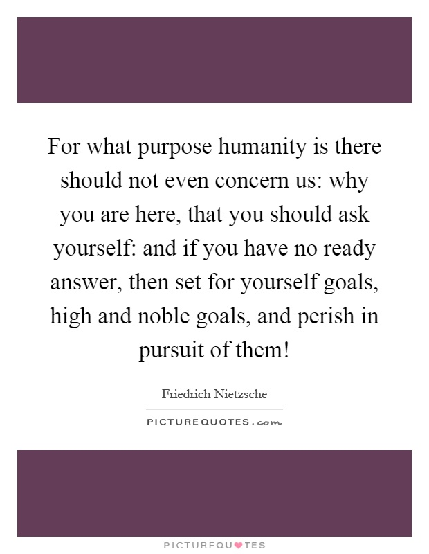 For what purpose humanity is there should not even concern us: why you are here, that you should ask yourself: and if you have no ready answer, then set for yourself goals, high and noble goals, and perish in pursuit of them! Picture Quote #1