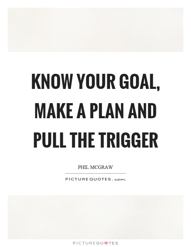 Know your goal, make a plan and pull the trigger Picture Quote #1