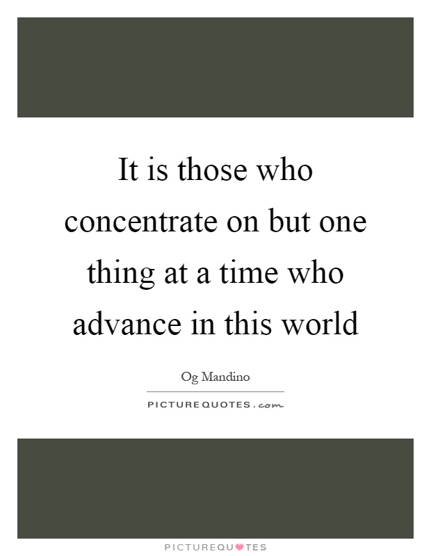 It is those who concentrate on but one thing at a time who advance in this world Picture Quote #1