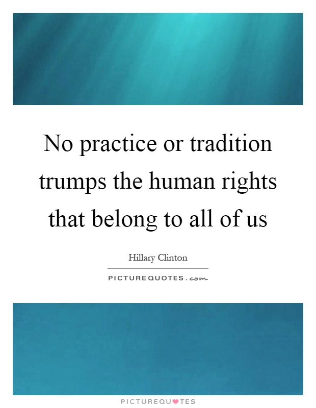 No practice or tradition trumps the human rights that belong to all of us Picture Quote #1
