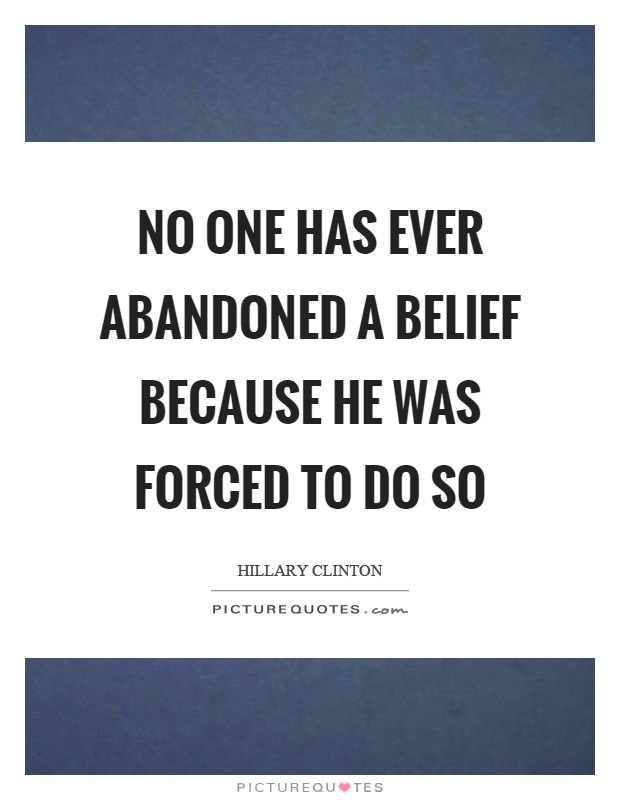 No one has ever abandoned a belief because he was forced to do so Picture Quote #1