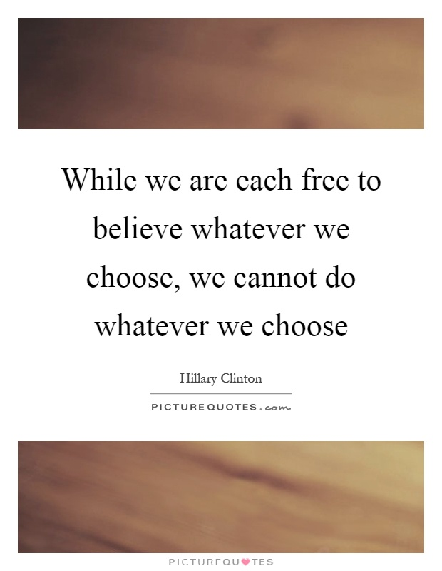 While we are each free to believe whatever we choose, we cannot do whatever we choose Picture Quote #1
