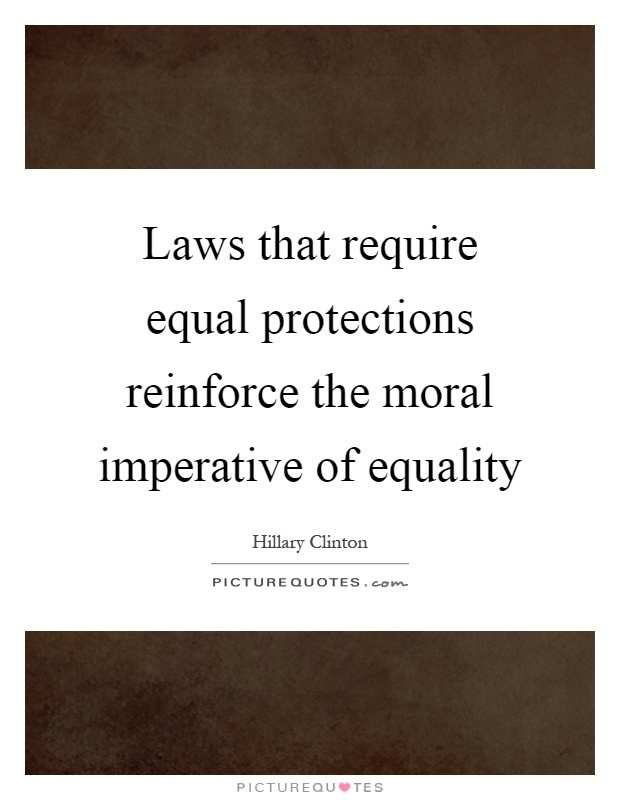 Laws that require equal protections reinforce the moral imperative of equality Picture Quote #1