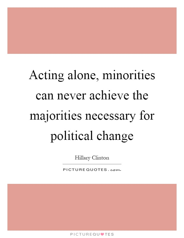 Acting alone, minorities can never achieve the majorities necessary for political change Picture Quote #1