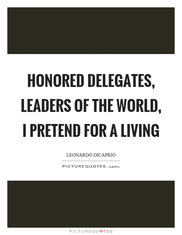Honored delegates, leaders of the world, I pretend for a living Picture Quote #1