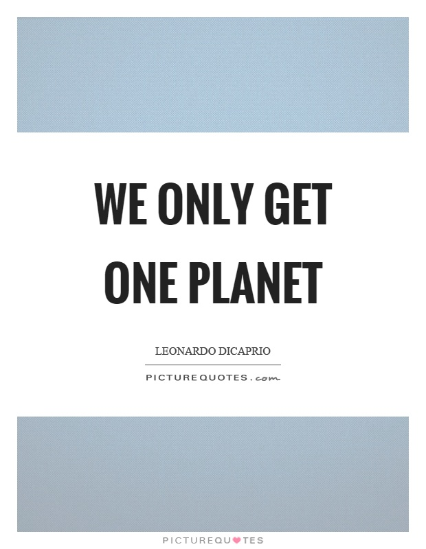 We only get one planet Picture Quote #1