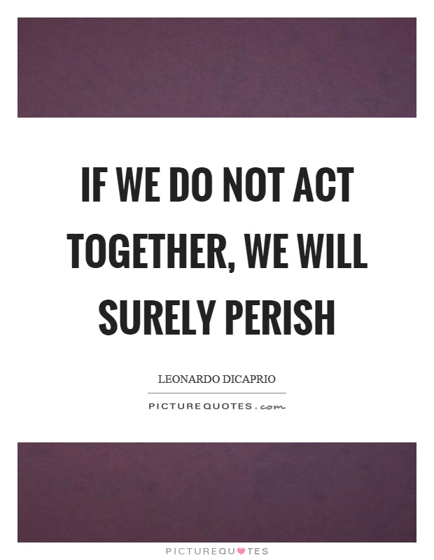 If we do not act together, we will surely perish Picture Quote #1