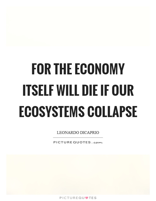For the economy itself will die if our ecosystems collapse Picture Quote #1