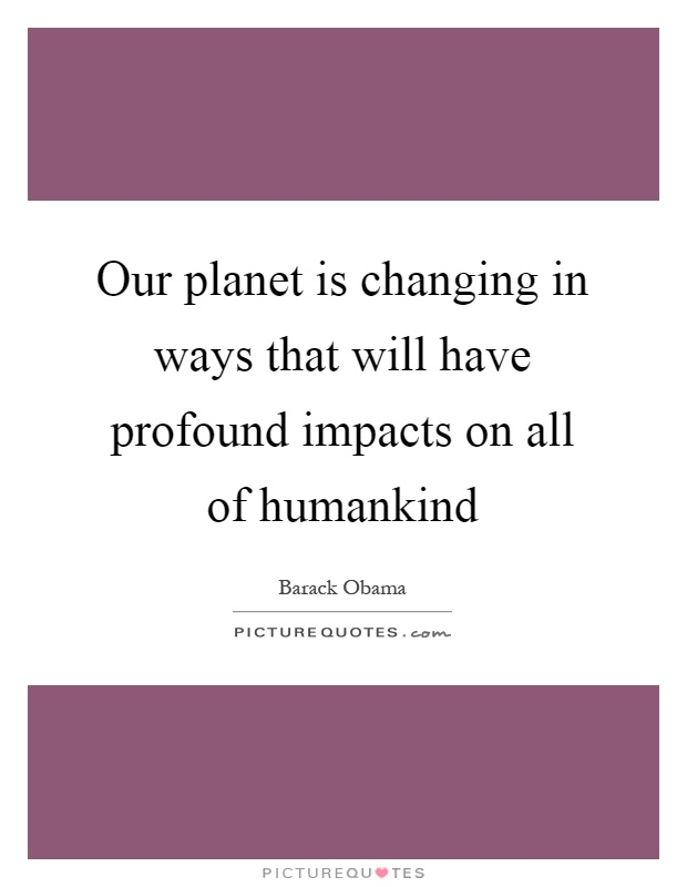 Our planet is changing in ways that will have profound impacts on all of humankind Picture Quote #1