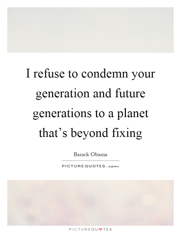 I refuse to condemn your generation and future generations to a planet that's beyond fixing Picture Quote #1