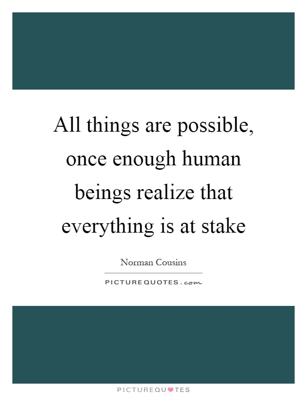 All things are possible, once enough human beings realize that everything is at stake Picture Quote #1