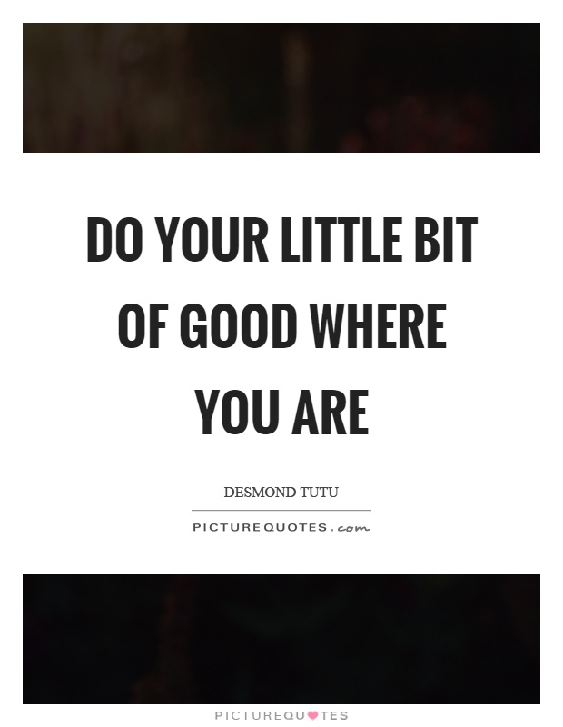 Do your little bit of good where you are Picture Quote #1