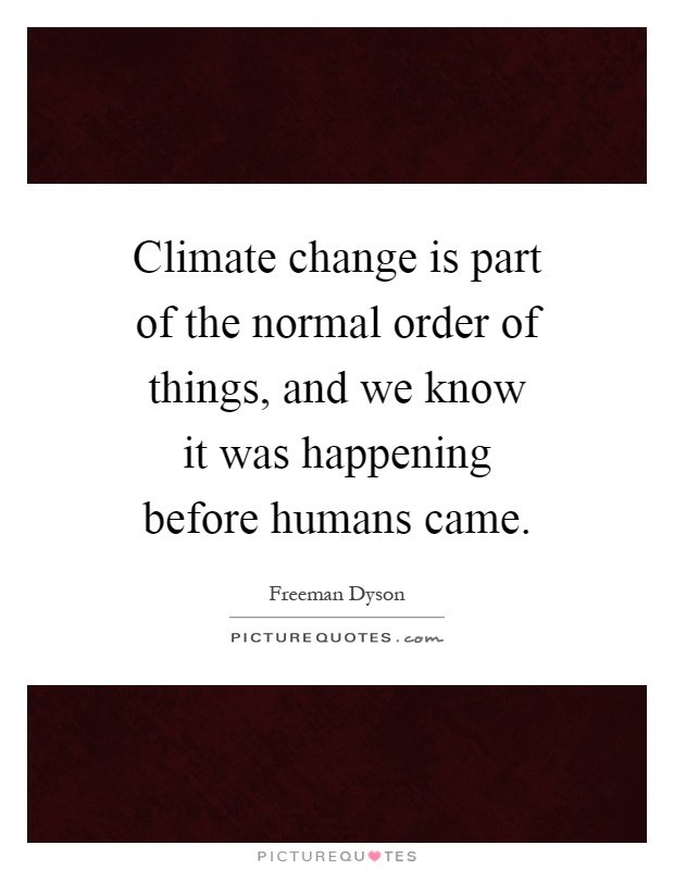 Climate change is part of the normal order of things, and we know it was happening before humans came Picture Quote #1