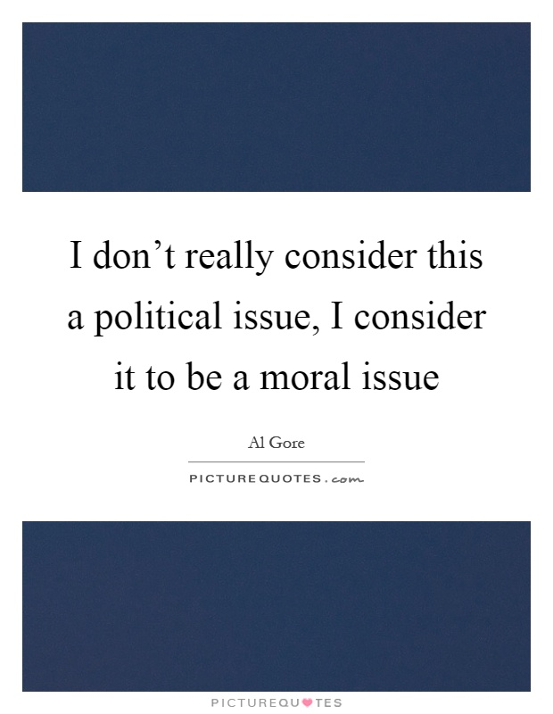 I don't really consider this a political issue, I consider it to be a moral issue Picture Quote #1