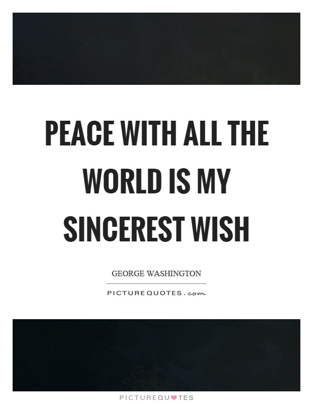 Peace with all the world is my sincerest wish Picture Quote #1
