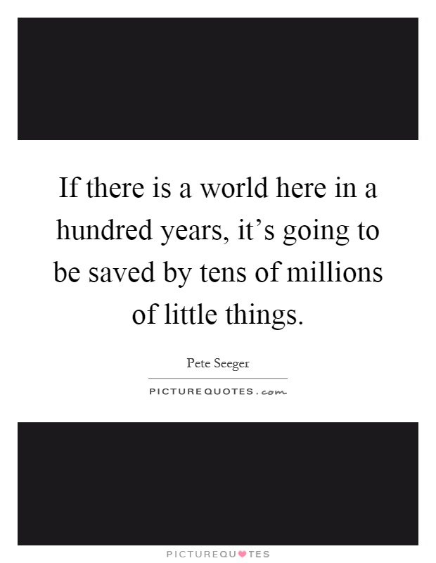 If there is a world here in a hundred years, it's going to be saved by tens of millions of little things Picture Quote #1